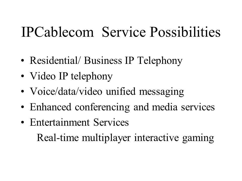 IPCablecom Service Possibilities Residential/ Business IP Telephony Video IP telephony Voice/data/video unified messaging Enhanced conferencing and media services Entertainment Services Real-time multiplayer interactive gaming