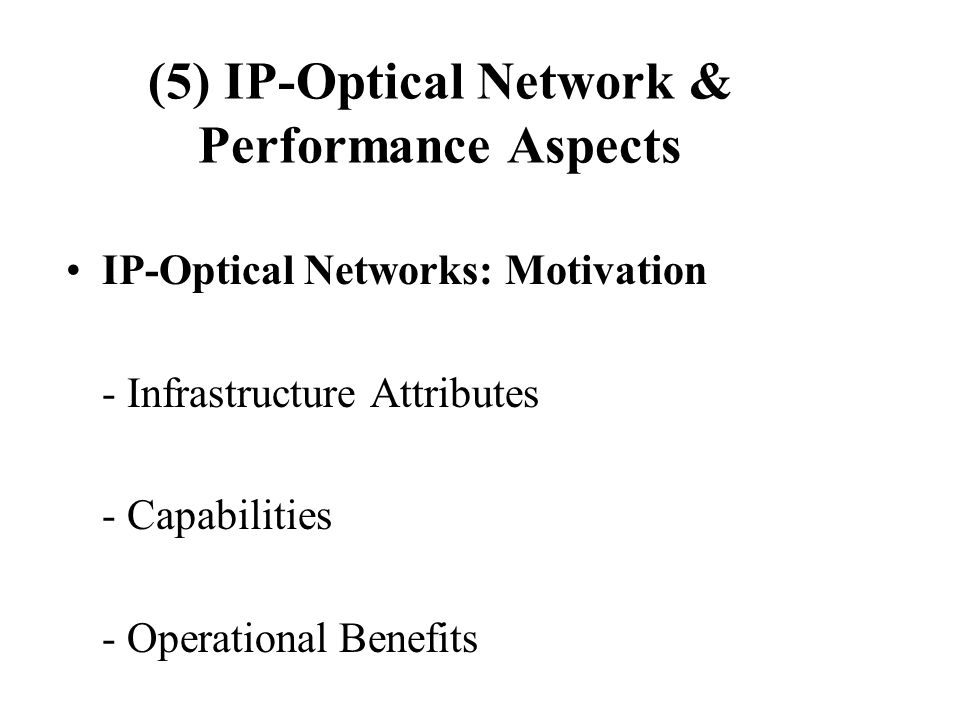 (5) IP-Optical Network & Performance Aspects IP-Optical Networks: Motivation - Infrastructure Attributes - Capabilities - Operational Benefits