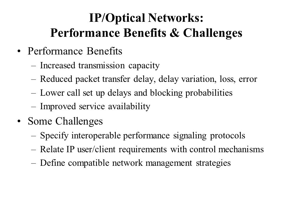 IP/Optical Networks: Performance Benefits & Challenges Performance Benefits –Increased transmission capacity –Reduced packet transfer delay, delay variation, loss, error –Lower call set up delays and blocking probabilities –Improved service availability Some Challenges –Specify interoperable performance signaling protocols –Relate IP user/client requirements with control mechanisms –Define compatible network management strategies