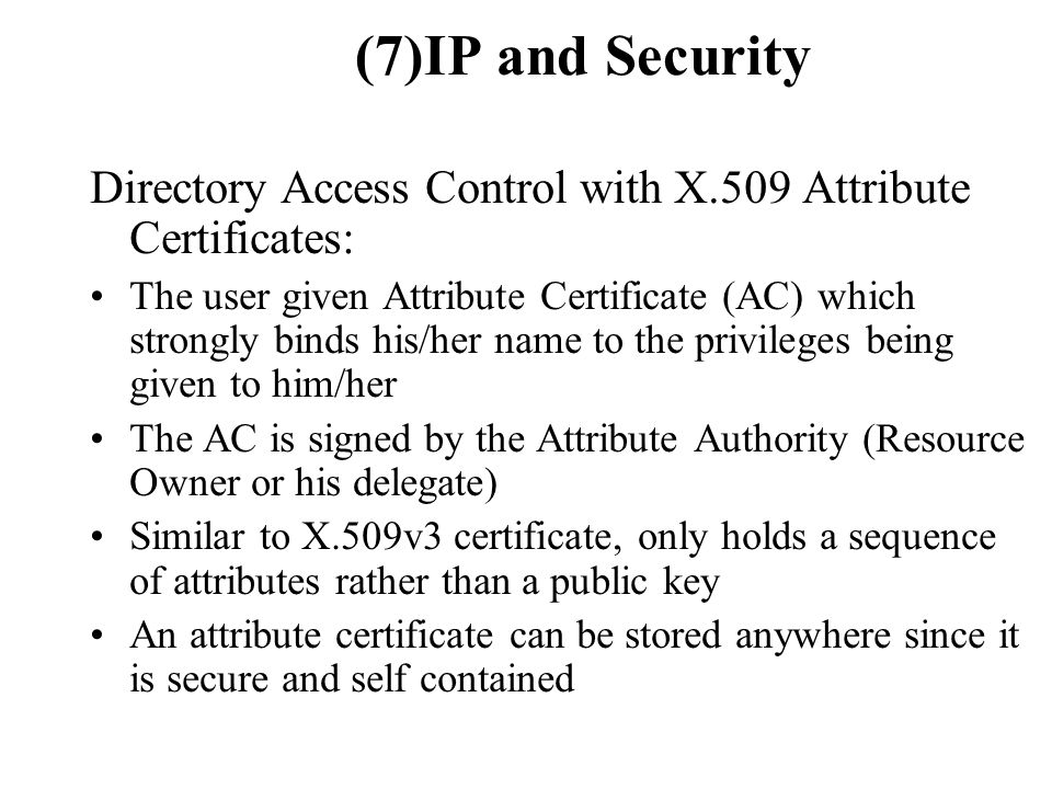 (7)IP and Security Directory Access Control with X.509 Attribute Certificates: The user given Attribute Certificate (AC) which strongly binds his/her name to the privileges being given to him/her The AC is signed by the Attribute Authority (Resource Owner or his delegate) Similar to X.509v3 certificate, only holds a sequence of attributes rather than a public key An attribute certificate can be stored anywhere since it is secure and self contained