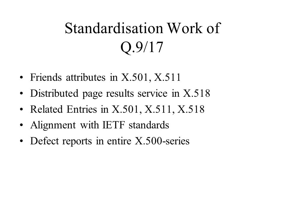 Standardisation Work of Q.9/17 Friends attributes in X.501, X.511 Distributed page results service in X.518 Related Entries in X.501, X.511, X.518 Alignment with IETF standards Defect reports in entire X.500-series
