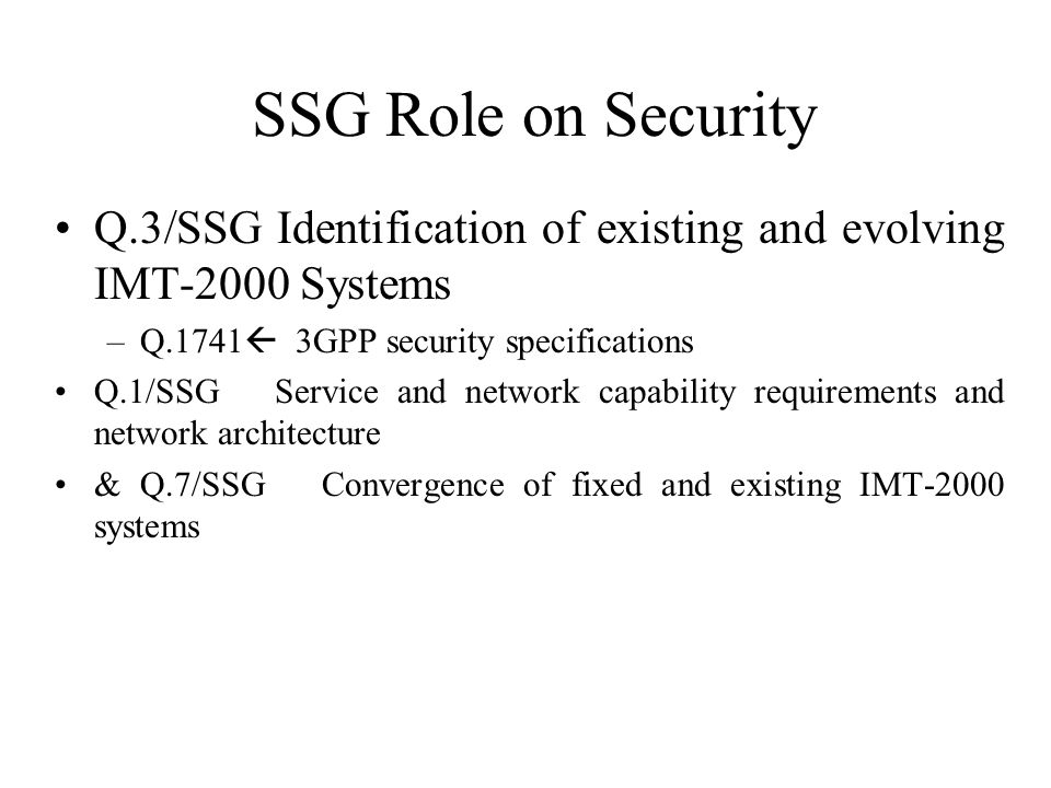 SSG Role on Security Q.3/SSG Identification of existing and evolving IMT-2000 Systems –Q.1741 3GPP security specifications Q.1/SSG Service and network capability requirements and network architecture & Q.7/SSG Convergence of fixed and existing IMT-2000 systems
