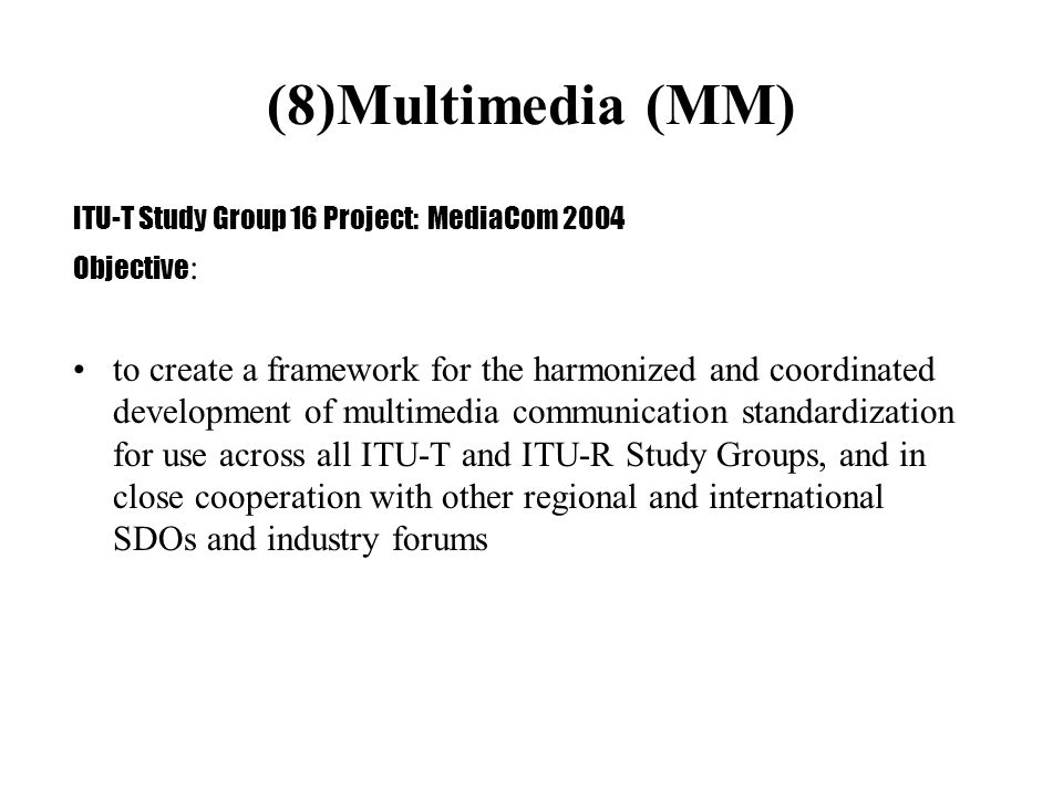(8)Multimedia (MM) ITU-T Study Group 16 Project: MediaCom 2004 Objective : to create a framework for the harmonized and coordinated development of multimedia communication standardization for use across all ITU-T and ITU-R Study Groups, and in close cooperation with other regional and international SDOs and industry forums