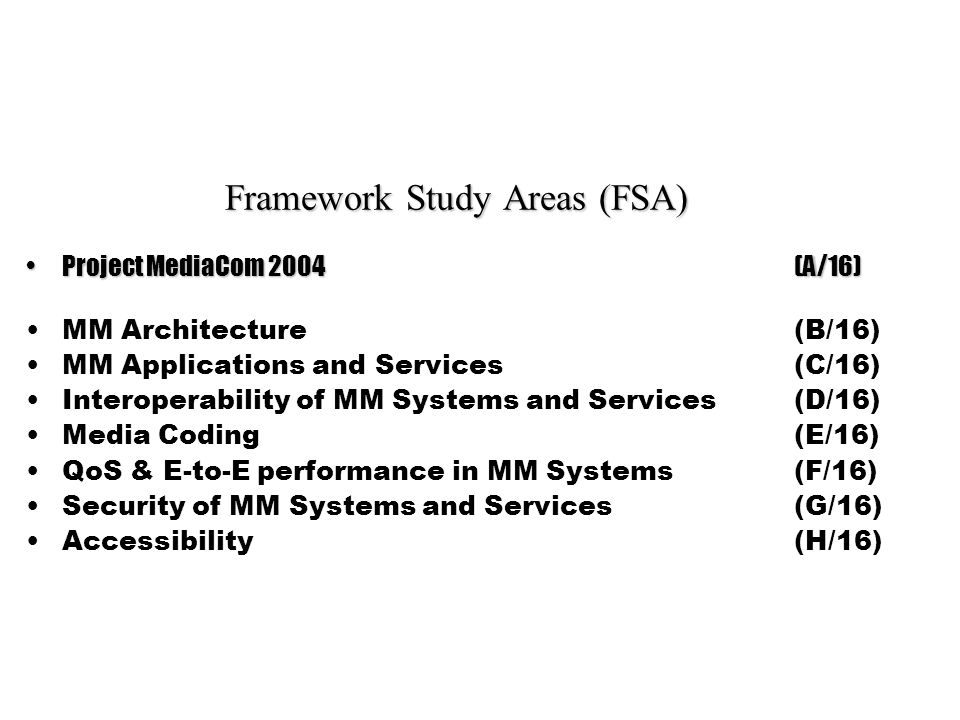 Project MediaCom 2004(A/16)Project MediaCom 2004(A/16) MM Architecture (B/16) MM Applications and Services(C/16) Interoperability of MM Systems and Services(D/16) Media Coding(E/16) QoS & E-to-E performance in MM Systems(F/16) Security of MM Systems and Services(G/16) Accessibility(H/16) Framework Study Areas (FSA)