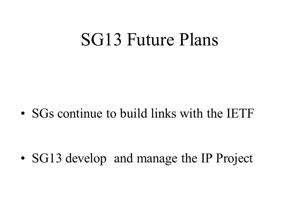 SG13 Future Plans SGs continue to build links with the IETF SG13 develop and manage the IP Project