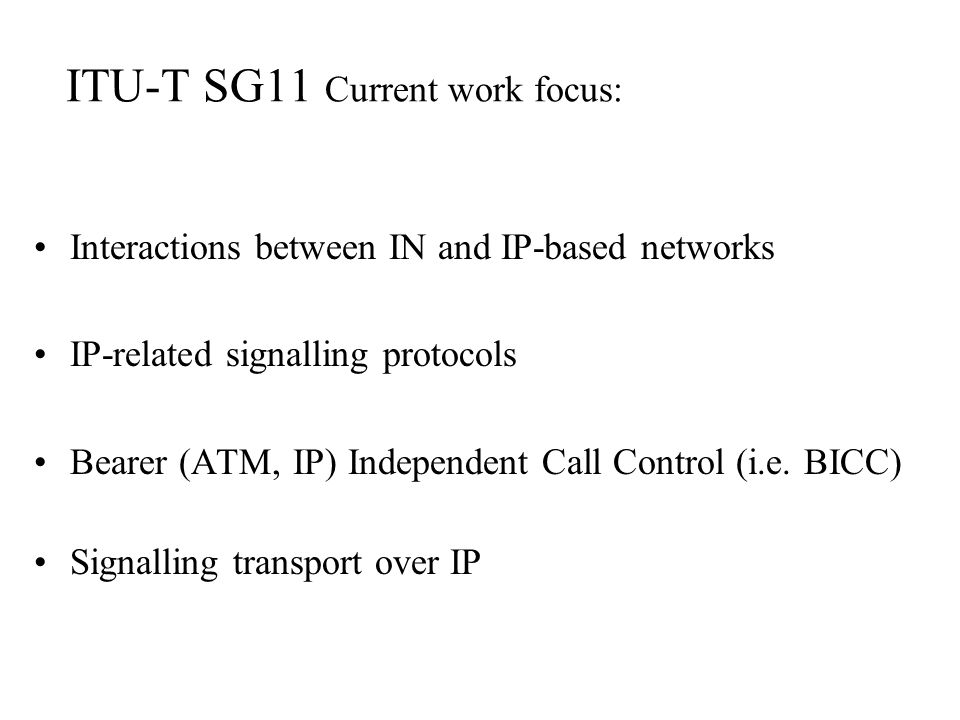 ITU-T SG11 Current work focus: Interactions between IN and IP-based networks IP-related signalling protocols Bearer (ATM, IP) Independent Call Control (i.e.