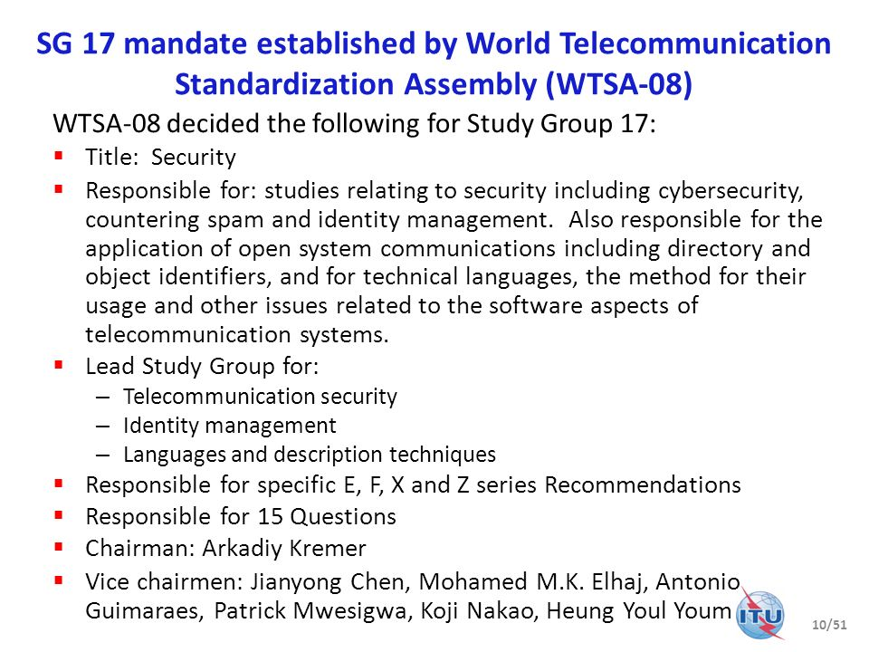 Importance of ICT security standardization ITU Plenipotentiary Conference (PP-10) actions on ICT security World Telecommunications Standardization Assembly (WTSA-08) mandate for Study Group 17 Study Group 17 overview Security Coordination Future meetings Useful references 11/51
