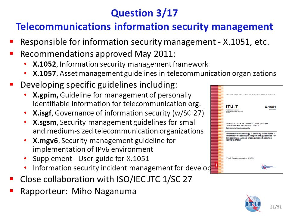 Question 4/17 Cybersecurity Cybersecurity by design no longer possible; a new paradigm: know your weaknesses minimize the vulnerabilities know your attacks share the heuristics within trust communities Current work program (28 Recommendations under development) X.1500 suite: Cybersecurity Information Exchange (CYBEX) – non- prescriptive, extensible, complementary techniques for the new paradigm Weakness, vulnerability and state Event, incident, and heuristics Information exchange policy Identification, discovery, and query Identity assurance Exchange protocols Non-CYBEX deliverables include compendiums and guidelines for SIP server protection Abnormal traffic detection Botnet mitigation Attack source attribution (including traceback) Trusted standards availability Extensive relationships with many external bodies 22/51