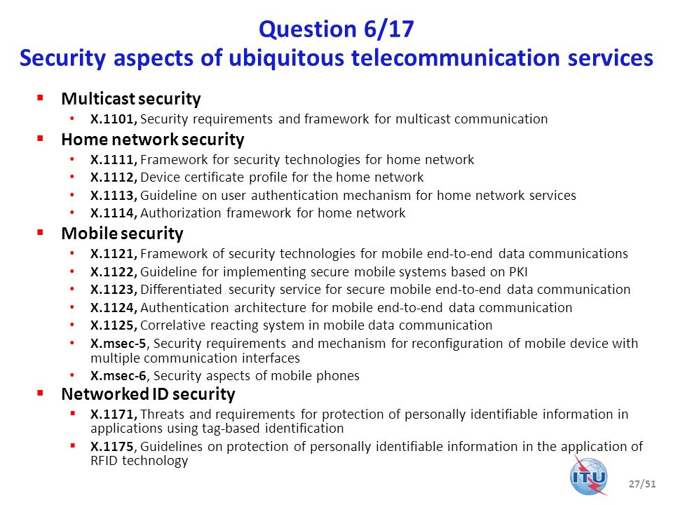 Question 6/17 (cntd) Security aspects of ubiquitous telecommunication services IPTV security X.1191, Functional requirements and architecture for IPTV security aspects X.1192, Functional requirements and mechanisms for secure transcodable scheme of IPTV X.1193, Key management framework for secure IPTV services X.1195, Service and content protection (SCP) interoperability scheme X.iptvsec-4, Algorithm selection scheme for service and content protection (SCP) descrambling X.iptvsec-6, Framework for the downloadable service and content protection (SCP) system in the mobile IPTV environment X.iptvsec-7, Guidelines on criteria for selecting cryptographic algorithms for the IPTV service and content protection (SCP) X.iptvsec-8, Virtual machine-based security platform for renewable service and content protection (SCP) Ubiquitous sensor network security X.1311, Information technology – Security framework for ubiquitous sensor network (w/SC 6) X.1312, Ubiquitous sensor network (USN) middleware security guidelines X.usnsec-3, Secure routing mechanisms for wireless sensor network X.unsec-1, Security requirements and framework of ubiquitous networking Close relationship with JCA-IPTV and ISO/IEC JTC 1/SC 6/WG 7 Rapporteur: Jonghyun Baek 28/51