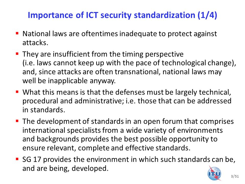Importance of ICT security standardization (2/4) The primary challenges are the time it takes to develop a standard (compared to the speed of technological change and the emergence of new threats) and the shortage of skilled and available resources.