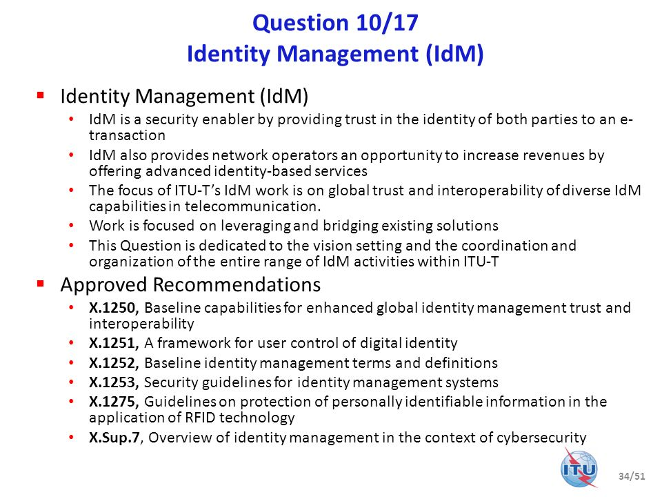 Question 10/17 (cntd) Identity Management (IdM) Key focus Adoption of interoperable federated identity frameworks that use a variety of authentication methods with well understood security and privacy Encourage the use of authentication methods resistant to known and projected threats Provide a general trust model for making trust-based authentication decisions between two or more parties Ensure security of online transactions with focus on end-to-end identification and authentication of the participants and components involved in conducting the transaction, including people, devices, and services Engagement JCA-IdM 11 Recommendations under development Collaborative work with JTC 1/SC27 on X.eaa, Entity authentication assurance framework Collaborative work with CA/Browser Forum on X.EVcert, Extended validation certificate framework Related standardization bodies: ISO/IEC JTC 1 SCs 6, 27 and 37; IETF; ATIS; ETSI/TISPAN; OASIS; Kantara Initiative; OMA; NIST; 3GPP; 3GPP2; Eclipse; OpenID Foundation; OIX etc.