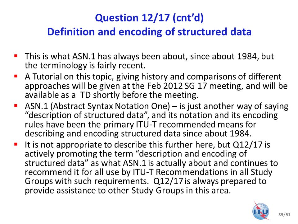 Question 13/17 Formal languages and telecommunication software Languages and methods for requirements, specification implementation, and Open Distributed Processing (ODP) Recommendations for ODP (X.900 series in collaboration with JTC 1/SC 7/WG 19), Specification and Description Language (Z.100 series), Message Sequence Chart (Z.120 series), User Requirements Notation (Z.150 series), framework and profiles for Unified Modeling Language, as well as use of languages (Z.110, Z.111, Z.400, Z.450).