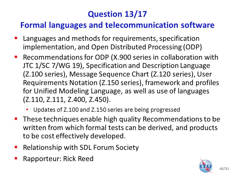 Question 14/17 Testing languages, methodologies and framework Interoperability and conformance testing languages, methodologies and framework Responsible for Testing and Test Control Notation version 3 (TTCN-3) Recommendations: Z.161, Z.162, Z.163, Z.164, Z.165, Z.166, Z.167, Z.168, Z.169, Z.170 Further updates on the Z.160-170 series will be produced in 2012 Also responsible for conformance testing methodology and framework for protocol Recommendations: X.290, X.291, X.292, X.293, X.294, X.295, X.296, X.Sup4 and X.Sup5 Provides support for WTSA-08 Resolution 78 on conformance and interoperability testing Close liaisons with ETSI, SG 11, JCA-CIT Rapporteur: Dieter Hogrefe 41/51