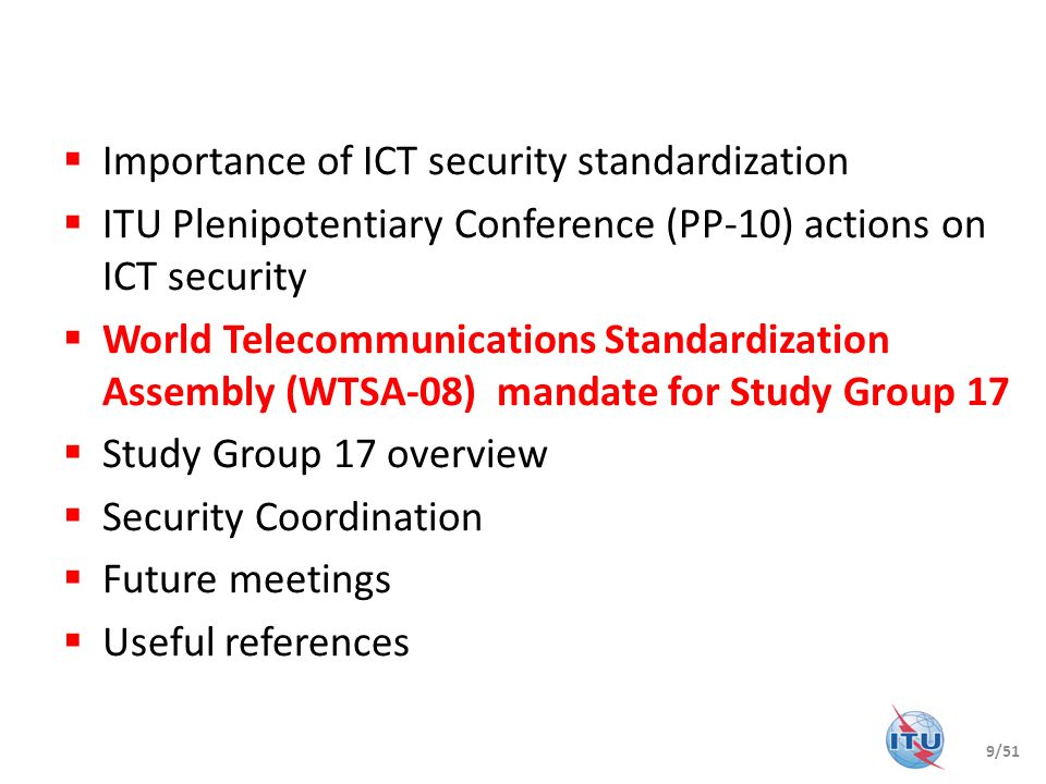 Importance of ICT security standardization ITU Plenipotentiary Conference (PP-10) actions on ICT security World Telecommunications Standardization Ass