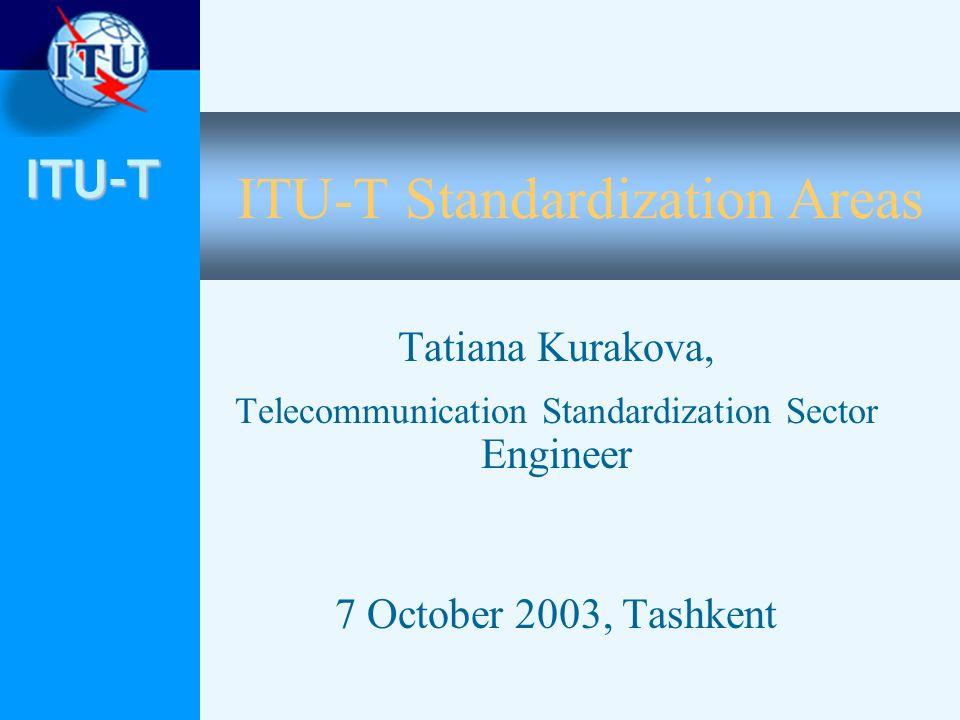 ITU-T ITU-T Standardization Areas Tatiana Kurakova, Telecommunication Standardization Sector Engineer 7 October 2003, Tashkent