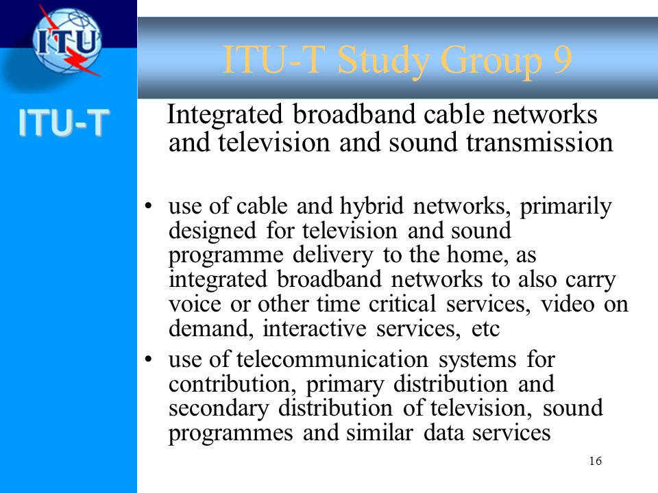 ITU-T 16 Integrated broadband cable networks and television and sound transmission use of cable and hybrid networks, primarily designed for television
