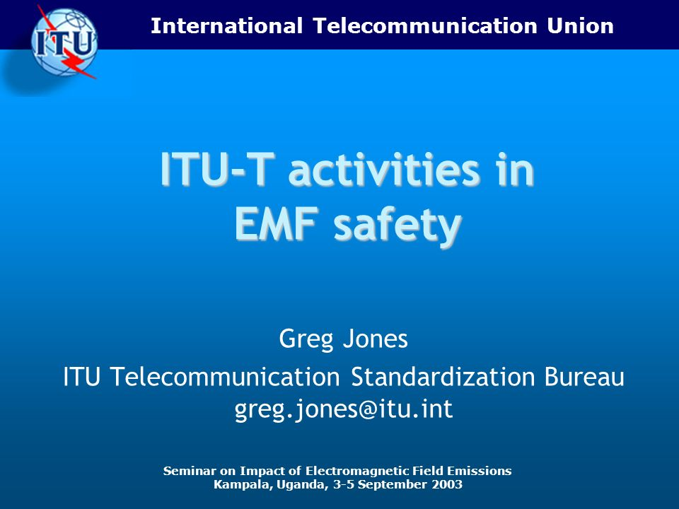 International Telecommunication Union Seminar on Impact of Electromagnetic Field Emissions Kampala, Uganda, 3-5 September 2003 ITU-T activities in EMF safety Greg Jones ITU Telecommunication Standardization Bureau greg.jones@itu.int