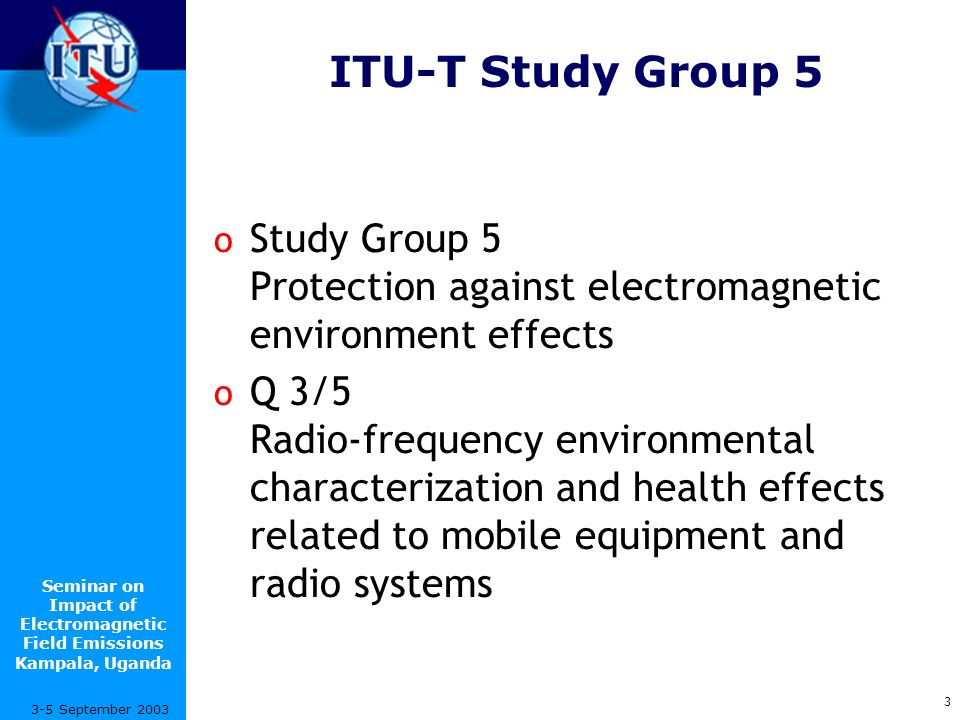 Seminar on Impact of Electromagnetic Field Emissions Kampala, Uganda 3 3-5 September 2003 ITU-T Study Group 5 o Study Group 5 Protection against electromagnetic environment effects o Q 3/5 Radio-frequency environmental characterization and health effects related to mobile equipment and radio systems
