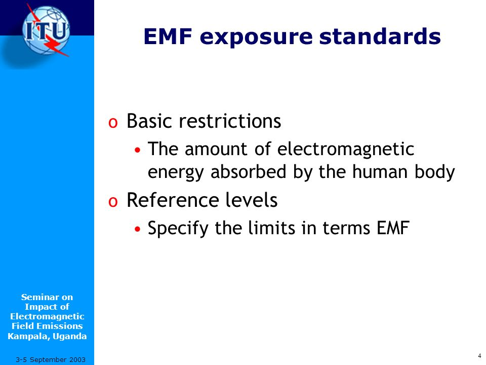 Seminar on Impact of Electromagnetic Field Emissions Kampala, Uganda 4 3-5 September 2003 EMF exposure standards o Basic restrictions The amount of electromagnetic energy absorbed by the human body o Reference levels Specify the limits in terms EMF