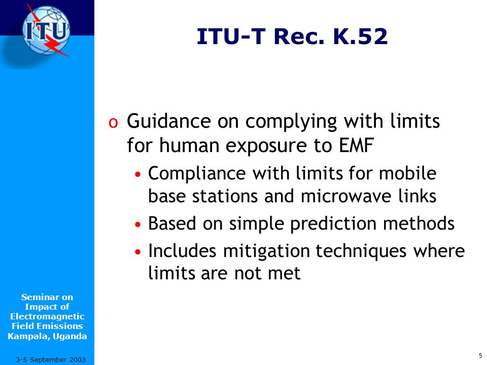 Seminar on Impact of Electromagnetic Field Emissions Kampala, Uganda 6 3-5 September 2003 Ongoing work o ITU-T SG5 is developing Recommendations for measurements and numerical prediction o Other areas that may be considered Additional installation guidelines Handset compliance