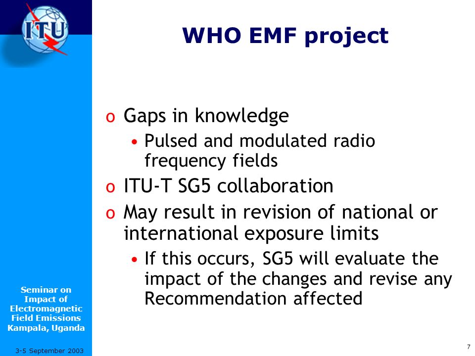 Seminar on Impact of Electromagnetic Field Emissions Kampala, Uganda 7 3-5 September 2003 WHO EMF project o Gaps in knowledge Pulsed and modulated radio frequency fields o ITU-T SG5 collaboration o May result in revision of national or international exposure limits If this occurs, SG5 will evaluate the impact of the changes and revise any Recommendation affected