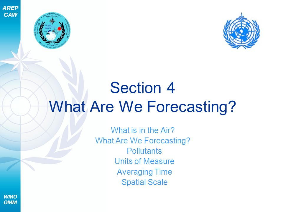 AREP GAW Section 4 What Are We Forecasting? What is in the Air? What Are We Forecasting? Pollutants Units of Measure Averaging Time Spatial Scale