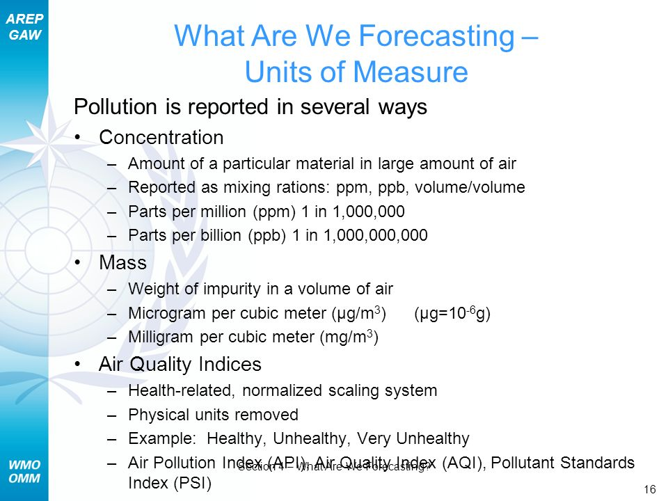 AREP GAW Section 4 – What Are We Forecasting? 16 What Are We Forecasting – Units of Measure Pollution is reported in several ways Concentration –Amoun