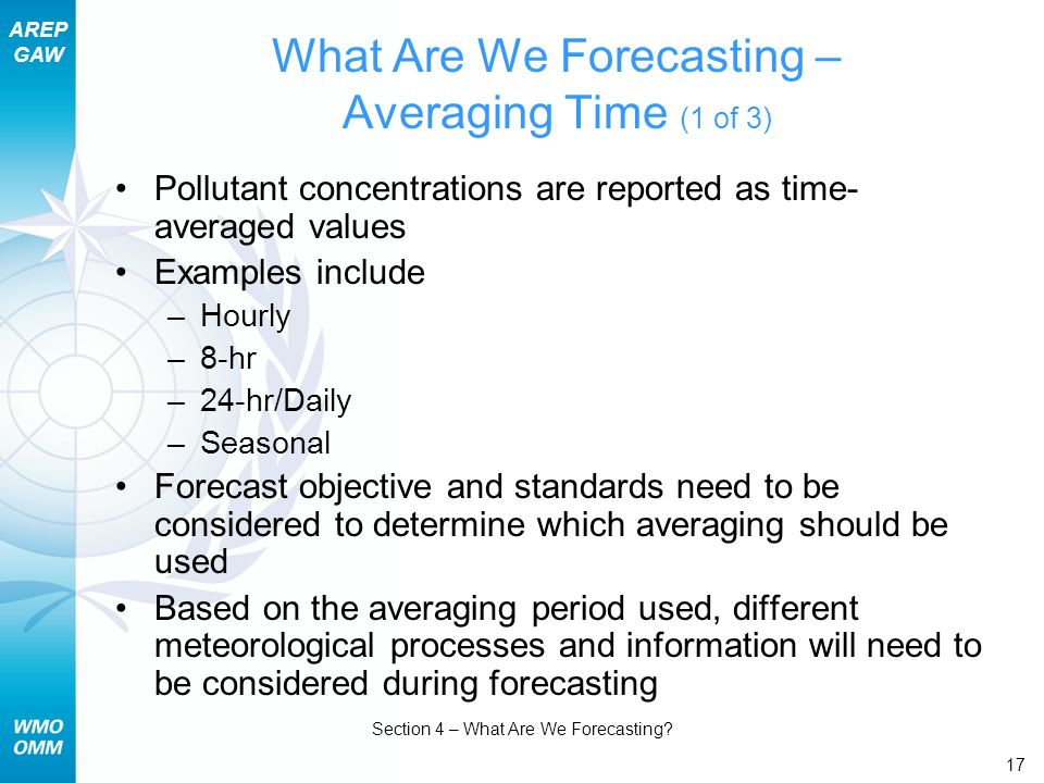 AREP GAW Section 4 – What Are We Forecasting? 17 What Are We Forecasting – Averaging Time (1 of 3) Pollutant concentrations are reported as time- aver
