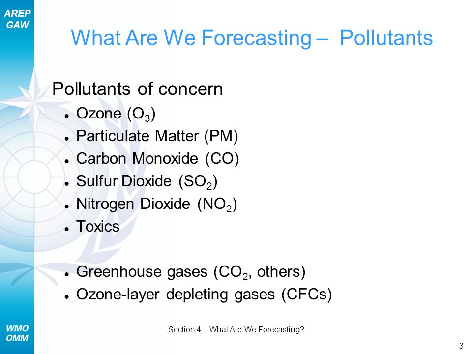 AREP GAW Section 4 – What Are We Forecasting? 3 What Are We Forecasting – Pollutants Pollutants of concern Ozone (O 3 ) Particulate Matter (PM) Carbon