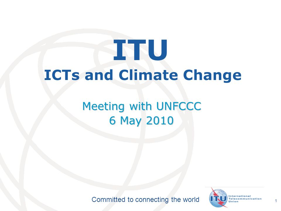 International Telecommunication Union Committed to connecting the world 1 ITU ICTs and Climate Change Meeting with UNFCCC 6 May 2010