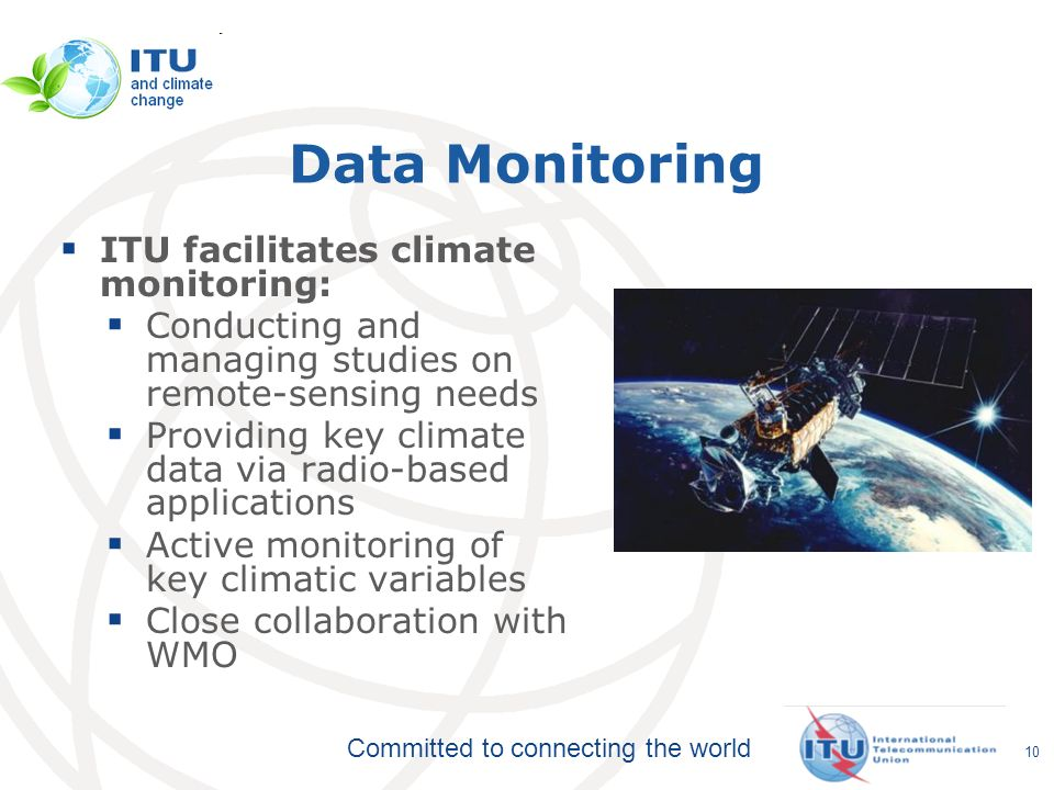 Committed to connecting the world Data Monitoring ITU facilitates climate monitoring: Conducting and managing studies on remote-sensing needs Providing key climate data via radio-based applications Active monitoring of key climatic variables Close collaboration with WMO 10