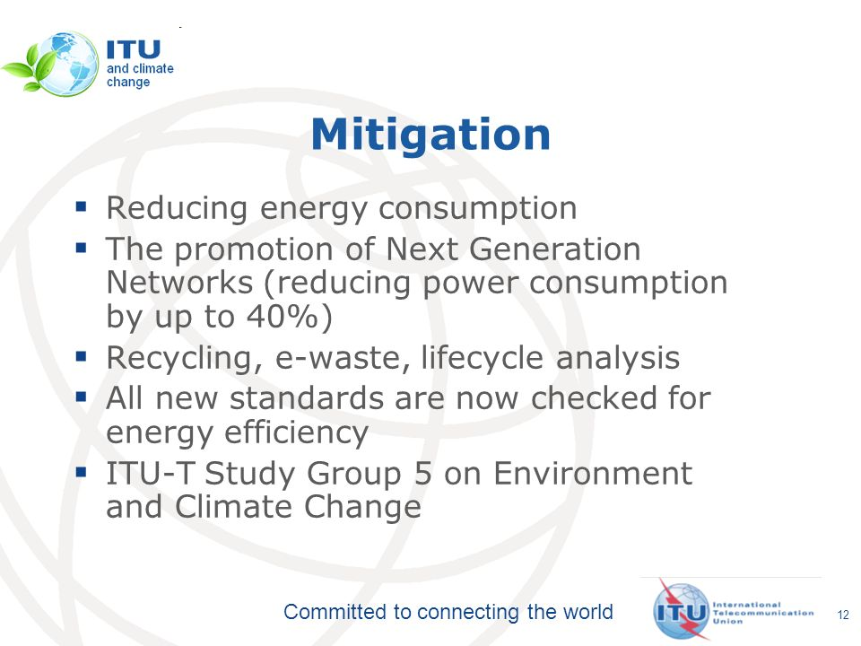 Committed to connecting the world Mitigation Reducing energy consumption The promotion of Next Generation Networks (reducing power consumption by up to 40%) Recycling, e-waste, lifecycle analysis All new standards are now checked for energy efficiency ITU-T Study Group 5 on Environment and Climate Change 12