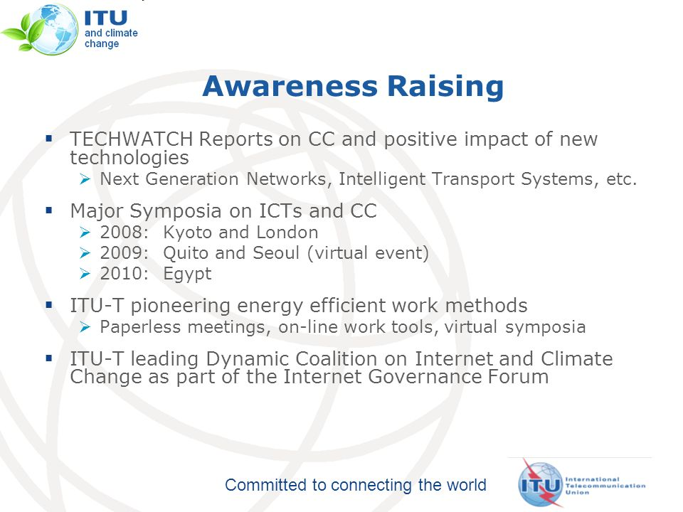 Committed to connecting the world Awareness Raising TECHWATCH Reports on CC and positive impact of new technologies Next Generation Networks, Intelligent Transport Systems, etc.