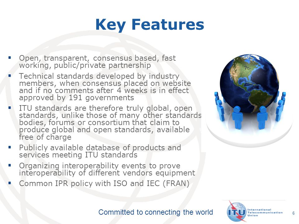 Committed to connecting the world 6 Key Features Open, transparent, consensus based, fast working, public/private partnership Technical standards developed by industry members, when consensus placed on website and if no comments after 4 weeks is in effect approved by 191 governments ITU standards are therefore truly global, open standards, unlike those of many other standards bodies, forums or consortium that claim to produce global and open standards, available free of charge Publicly available database of products and services meeting ITU standards Organizing interoperability events to prove interoperability of different vendors equipment Common IPR policy with ISO and IEC (FRAN)