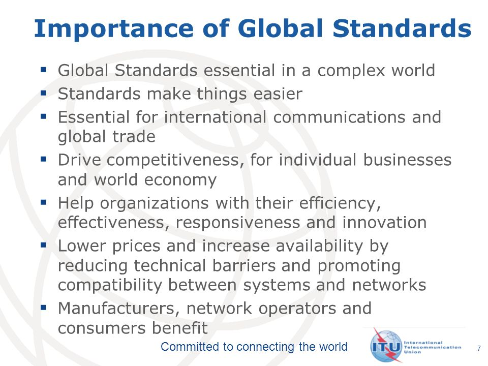 Committed to connecting the world 7 Importance of Global Standards Global Standards essential in a complex world Standards make things easier Essential for international communications and global trade Drive competitiveness, for individual businesses and world economy Help organizations with their efficiency, effectiveness, responsiveness and innovation Lower prices and increase availability by reducing technical barriers and promoting compatibility between systems and networks Manufacturers, network operators and consumers benefit