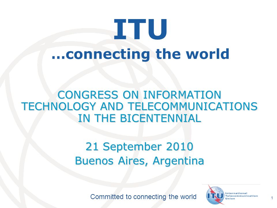 International Telecommunication Union Committed to connecting the world 1 ITU …connecting the world CONGRESS ON INFORMATION TECHNOLOGY AND TELECOMMUNI