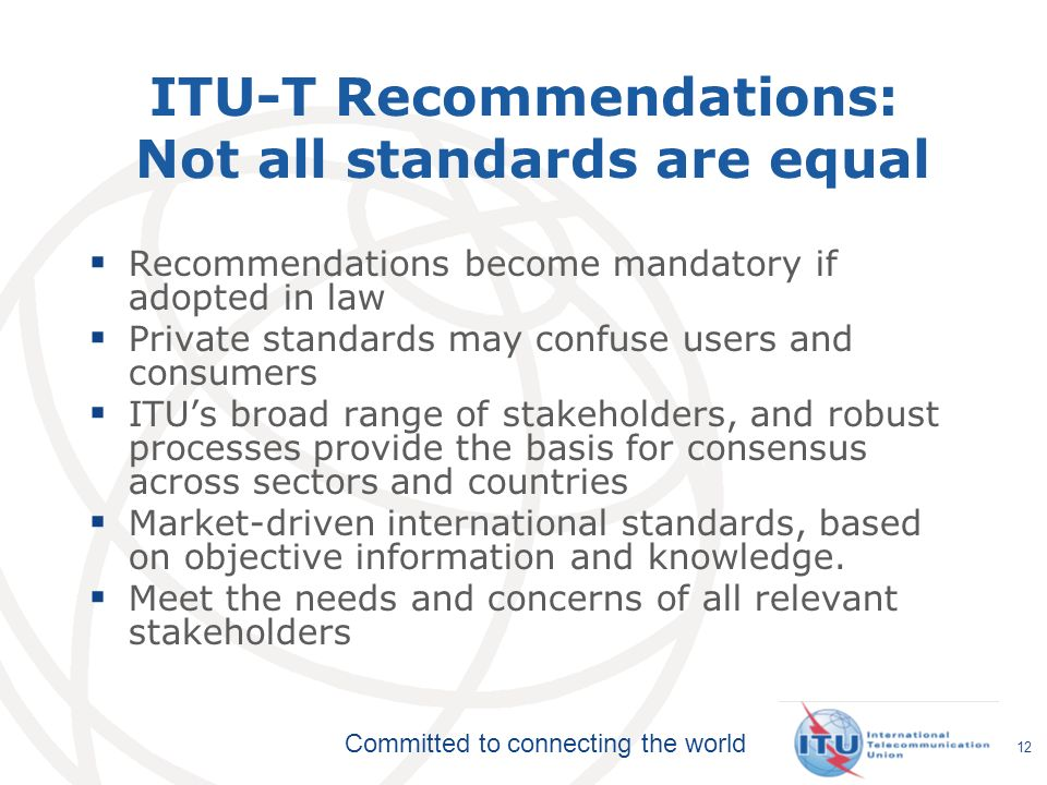 Committed to connecting the world Recommendations become mandatory if adopted in law Private standards may confuse users and consumers ITUs broad rang