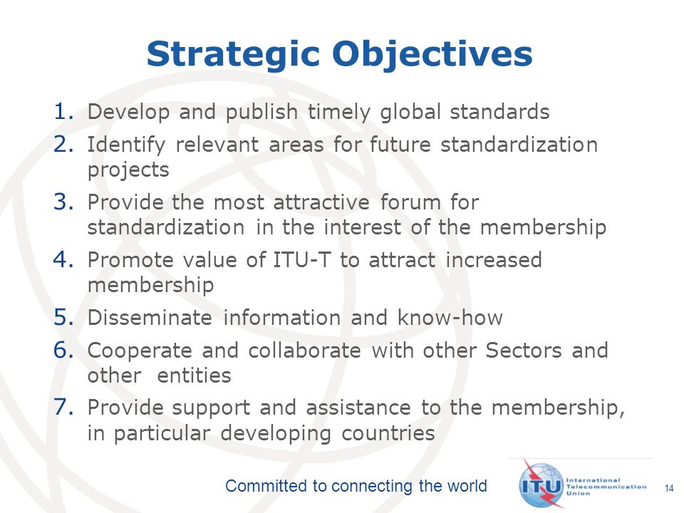Committed to connecting the world Strategic Objectives 1. Develop and publish timely global standards 2. Identify relevant areas for future standardiz