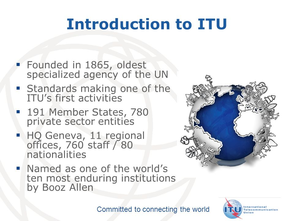 Committed to connecting the world ITU Structure ITU-R: Global radio spectrum and satellite orbits ITU-D: Bridging the digital divide ITU-T: Without ITU standards you couldnt make a call or surf the Internet 3