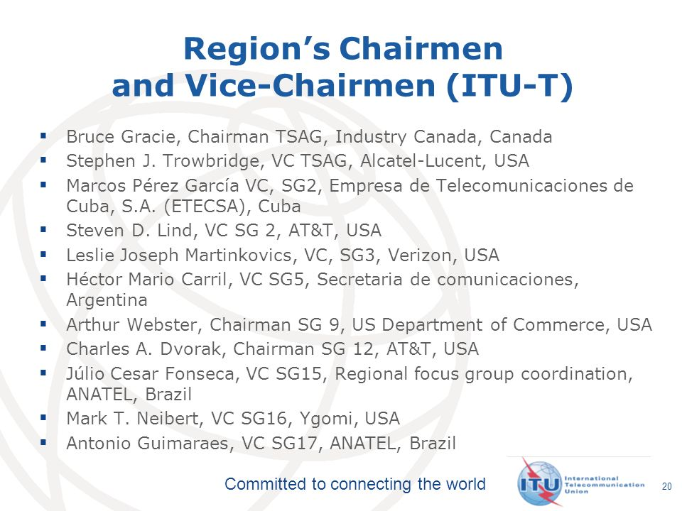 Committed to connecting the world Regions Chairmen and Vice-Chairmen (ITU-T) Bruce Gracie, Chairman TSAG, Industry Canada, Canada Stephen J. Trowbridg