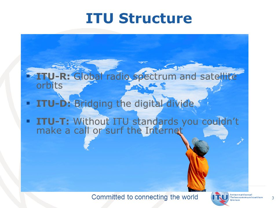 Committed to connecting the world ITU Structure ITU-R: Global radio spectrum and satellite orbits ITU-D: Bridging the digital divide ITU-T: Without IT