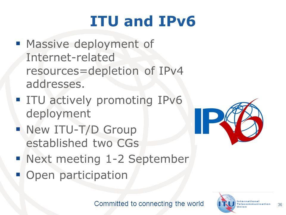 Committed to connecting the world ITU and IPv6 Massive deployment of Internet-related resources=depletion of IPv4 addresses. ITU actively promoting IP