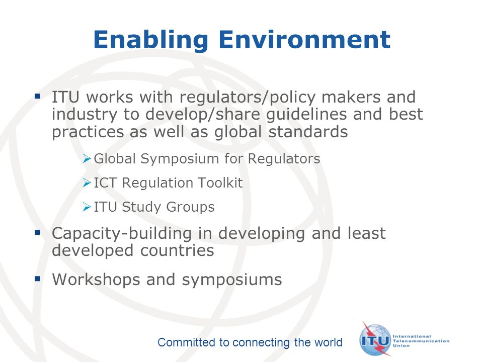 International Telecommunication Union Committed to connecting the world Enabling Environment ITU works with regulators/policy makers and industry to d