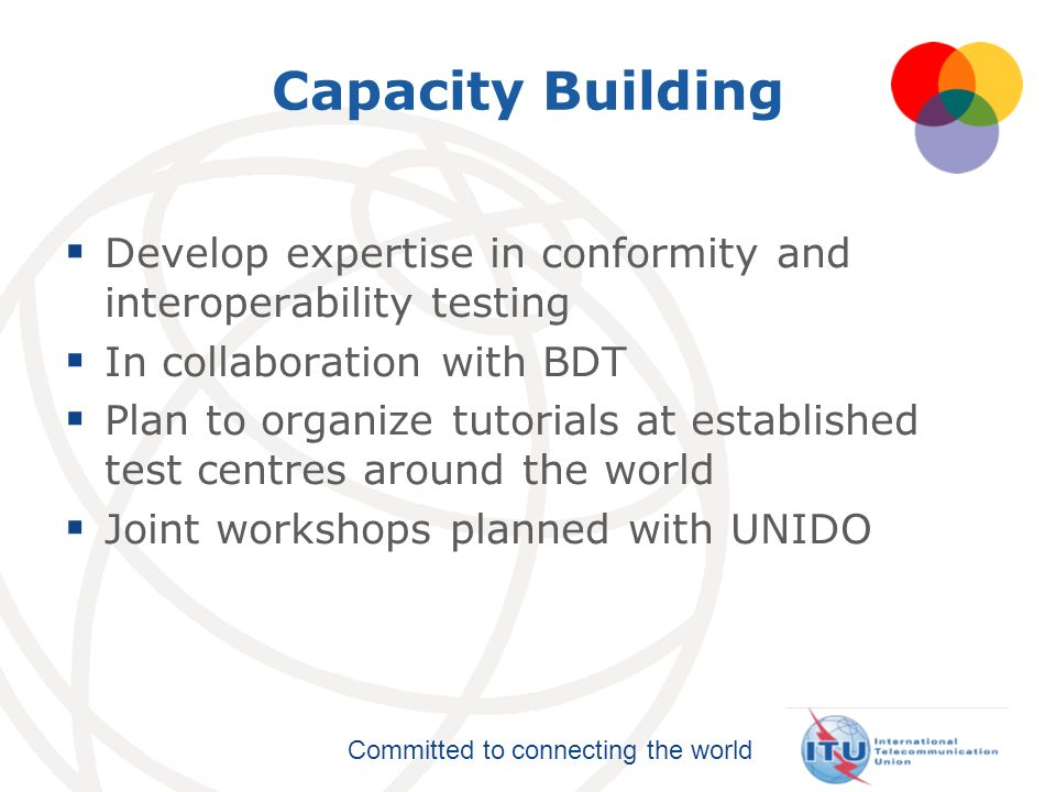 Committed to connecting the world Capacity Building Develop expertise in conformity and interoperability testing In collaboration with BDT Plan to org