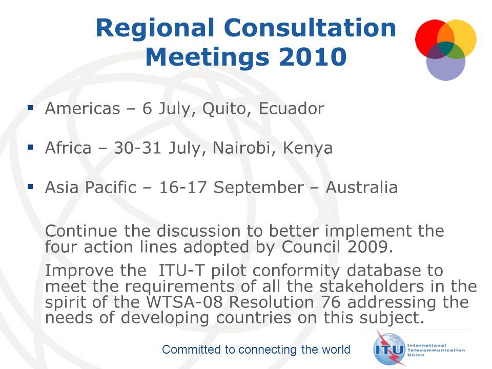 Committed to connecting the world Regional Consultation Meetings 2010 Americas – 6 July, Quito, Ecuador Africa – 30-31 July, Nairobi, Kenya Asia Pacif