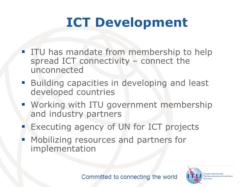 International Telecommunication Union Committed to connecting the world Global Cybersecurity Agenda Launched 17 May 2007 ITU framework for global action: 1.Legal Measures 2.Technical and Procedural Measures 3.Organizational Structures 4.Capacity Building 5.International Cooperation