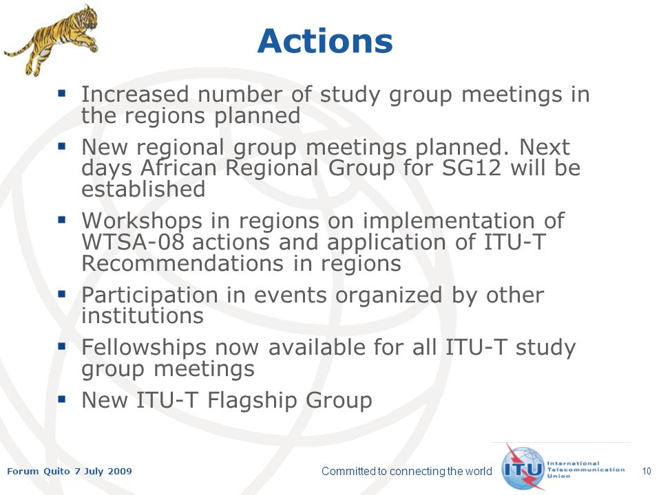 Committed to connecting the world Forum Quito 7 July 2009 10 Actions Increased number of study group meetings in the regions planned New regional group meetings planned.