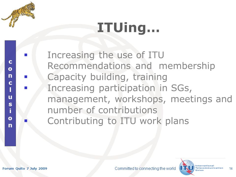 Committed to connecting the world Forum Quito 7 July 2009 14 conclusionconclusion ITUing… Increasing the use of ITU Recommendations and membership Capacity building, training Increasing participation in SGs, management, workshops, meetings and number of contributions Contributing to ITU work plans