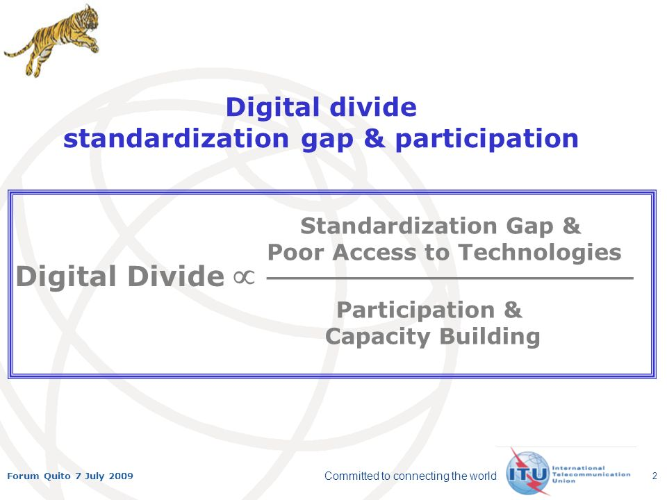 Committed to connecting the world Forum Quito 7 July 2009 2 Digital divide standardization gap & participation Participation & Capacity Building Standardization Gap & Poor Access to Technologies Digital Divide _______________________