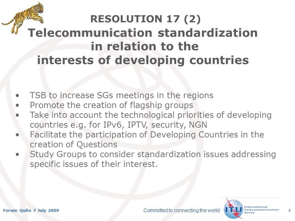 Committed to connecting the world Forum Quito 7 July 2009 4 TSB to increase SGs meetings in the regions Promote the creation of flagship groups Take into account the technological priorities of developing countries e.g.